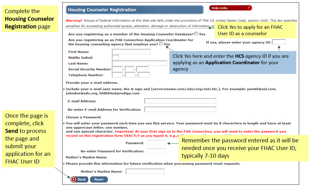 You may also go directly to the Housing Counselor Registration page. Click Yes to apply for an FHAC User ID as a counselor. If applicable, check yes and enter the agency ID if you are applying as an Application Coordinator for your agency. Remember the password entered as it will be needed once you receive your FHAC User ID. Once the page is complete, click Send to process the page and submit your application for an FHAC User ID.