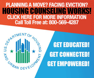 PLANNING A MOVE? FACING EVICATION? HOUSING COUNSELING WORKS! - CLICK HERE FOR MORE INFORMATION - Call Toll Free at: 800-569-4287 - GET EDUCATED! GET CONNECTED! GET EMPOWERED! US DEPARTMENT OF HOUSING AND URBAN DEVELOPMENT LOGO