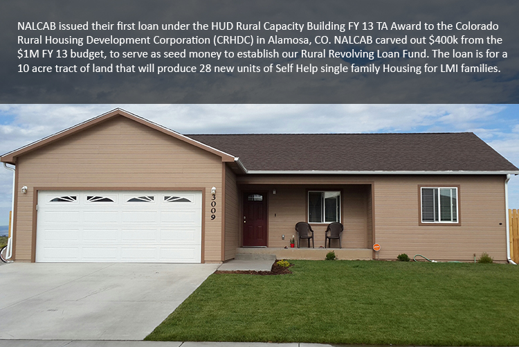 NALCAB issued their first loan under the HUD Rural Capacity Building FY 13 TA Award to the Colorado Rural Housing Development Corporation (CRHDC) in Alamosa, CO. NALCAB carved out $400k from the $1M FY 13 budget, to serve as seed money to establish our Rural Revolving Loan Fund. The loan is for a 10 acre tract of land that will produce 28 new units of Self Help single family Housing for LMI families.