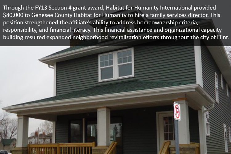 Through the FY13 Section 4 grant award, Habitat for Humanity International provided $80,000 to Genesee County Habitat for Humanity to hire a family services director. This position strengthened the affiliate's ability to address homeownership criteria, responsibility, and financial literacy. This financial assistance and organizational capacity building resulted expanded neighborhood revitalization efforts throughout the city of Flint.