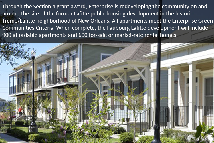 Through the Section 4 grant award, Enterprise is redeveloping the community on and around the site of the former Lafitte public housing development in the historic Tremé/Lafitte neighborhood of New Orleans. All apartments meet the Enterprise Green Communities Criteria. When complete, the Faubourg Lafitte development will include 900 affordable apartments and 600 for-sale or market-rate rental homes.