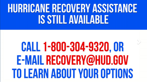 Hurricane Recovery Assistance is Still Available. Call 1-800-304-9320, or email recovery@hud.gov to learn about your options.